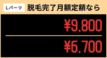Lパーツ 脱毛完了月額定額なら 1箇所15ヶ月間 月額定額¥9,800 1箇所24ヶ月間 月額定額¥6,700