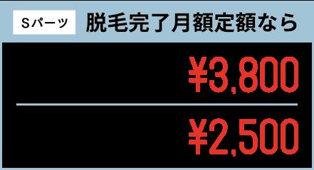 Sパーツ 脱毛完了月額定額なら 1箇所15ヶ月間 月額定額¥3,800 1箇所24ヶ月間 月額定額¥2,500