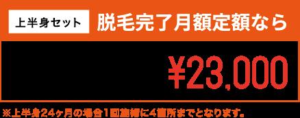 上半身セット 脱毛完了月額定額なら 上半身24ヶ月間 月額定額¥23,000 ※上半身24ヶ月の場合1回施術に4箇所までとなります。