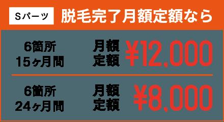 Sパーツ 脱毛完了月額定額なら 6箇所15ヶ月間 月額定額¥12,000 6箇所24ヶ月間 月額定額¥8,000