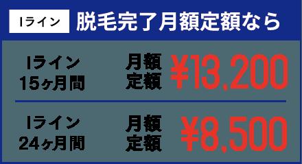 Iライン 脱毛完了月額定額なら Iライン15ヶ月間 月額定額¥13,200 Iライン24ヶ月間 月額定額¥8,500