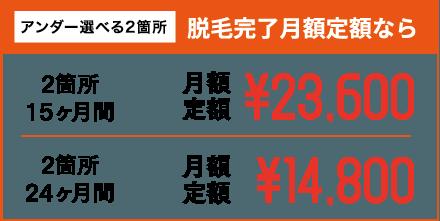 アンダー選べる2箇所 脱毛完了月額定額なら 2箇所15ヶ月間 月額定額¥23,600 2箇所24ヶ月間 月額定額¥14,800